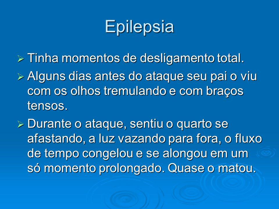 Epilepsia Tinha momentos de desligamento total.