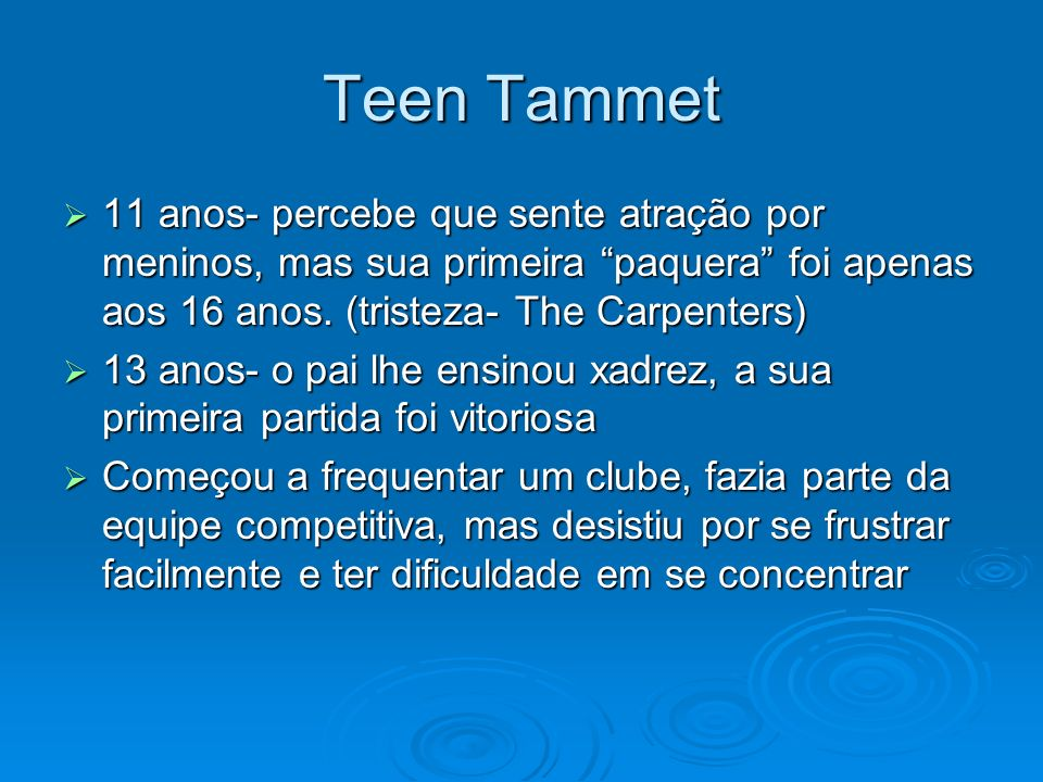 Teen Tammet11 anos- percebe que sente atração por meninos, mas sua primeira paquera foi apenas aos 16 anos. (tristeza- The Carpenters)