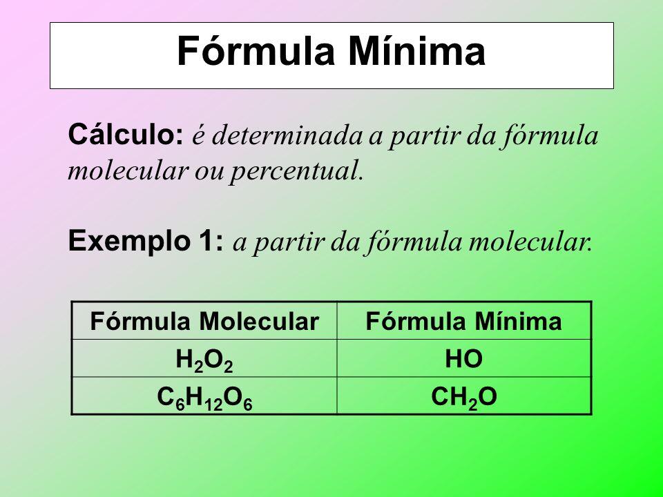 Fórmula Mínima Cálculo: é determinada a partir da fórmula molecular ou percentual. Exemplo 1: a partir da fórmula molecular.