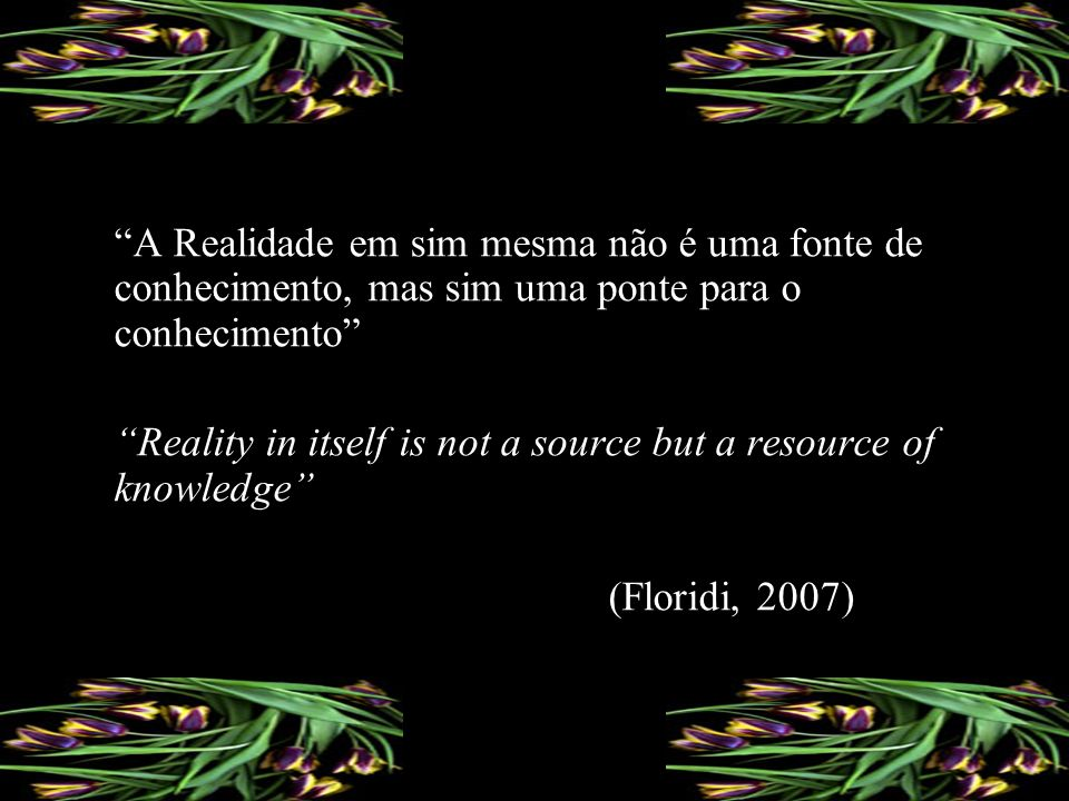A Realidade em sim mesma não é uma fonte de conhecimento, mas sim uma ponte para o conhecimento