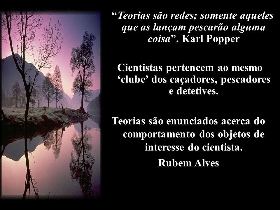 Teorias são redes; somente aqueles que as lançam pescarão alguma coisa . Karl Popper