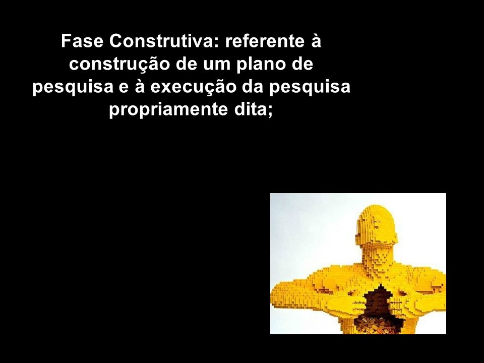 Fase Construtiva: referente à construção de um plano de pesquisa e à execução da pesquisa propriamente dita;