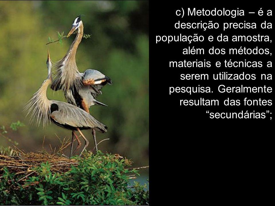 c) Metodologia – é a descrição precisa da população e da amostra, além dos métodos, materiais e técnicas a serem utilizados na pesquisa.