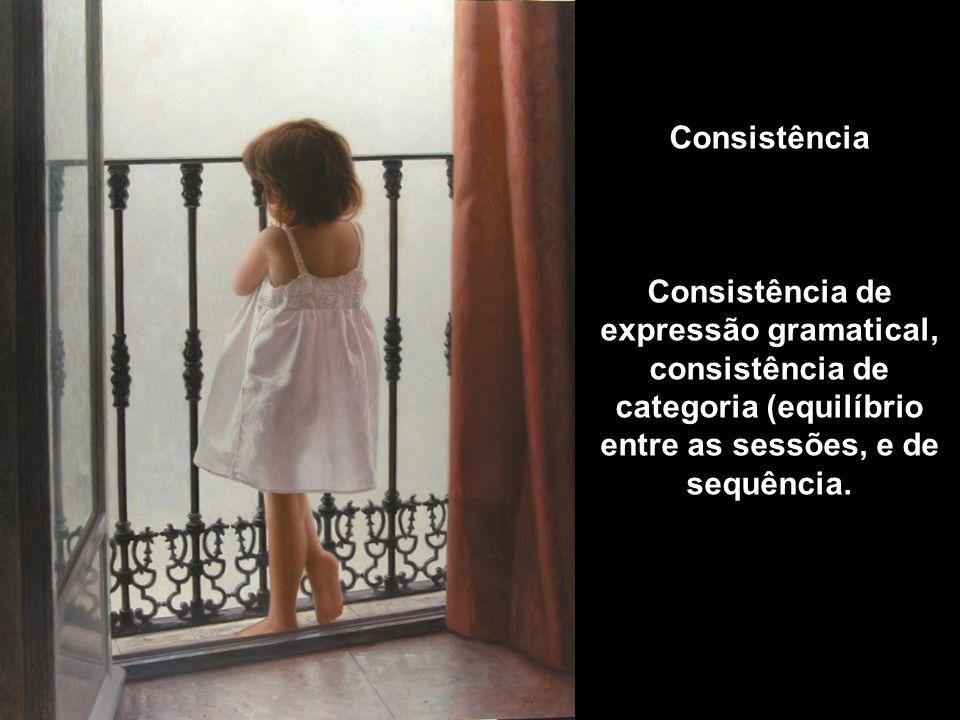 Consistência Consistência de expressão gramatical, consistência de categoria (equilíbrio entre as sessões, e de sequência.