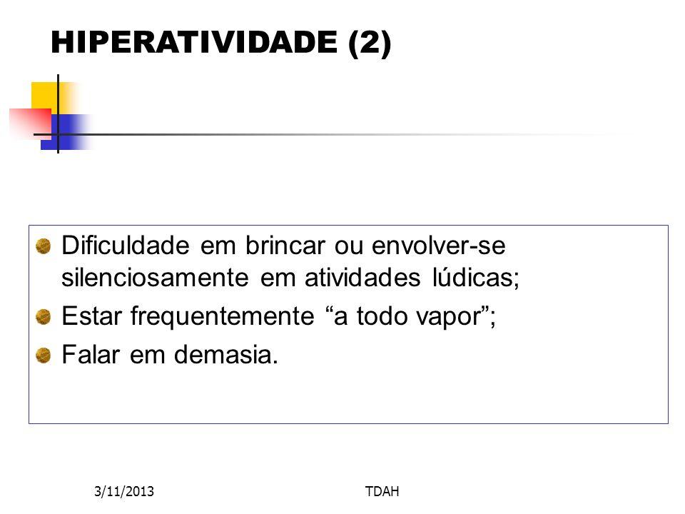 HIPERATIVIDADE (2) Dificuldade em brincar ou envolver-se silenciosamente em atividades lúdicas; Estar frequentemente a todo vapor ;