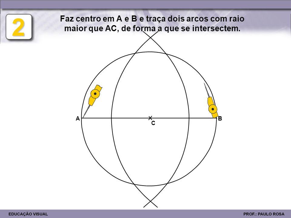 2 Faz centro em A e B e traça dois arcos com raio maior que AC, de forma a que se intersectem. A. B.
