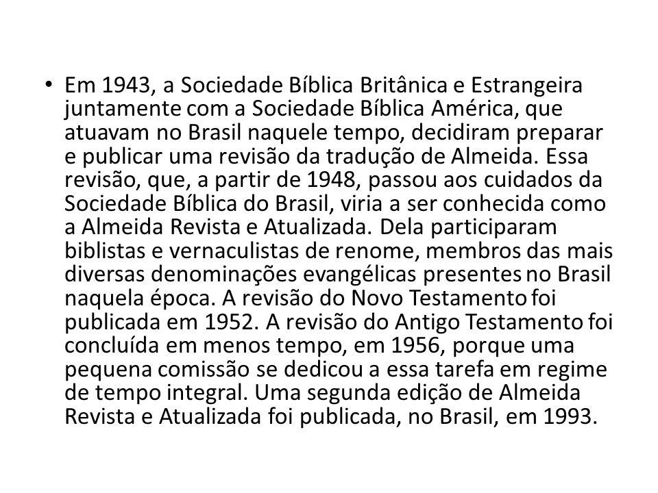 Em 1943, a Sociedade Bíblica Britânica e Estrangeira juntamente com a Sociedade Bíblica América, que atuavam no Brasil naquele tempo, decidiram preparar e publicar uma revisão da tradução de Almeida.
