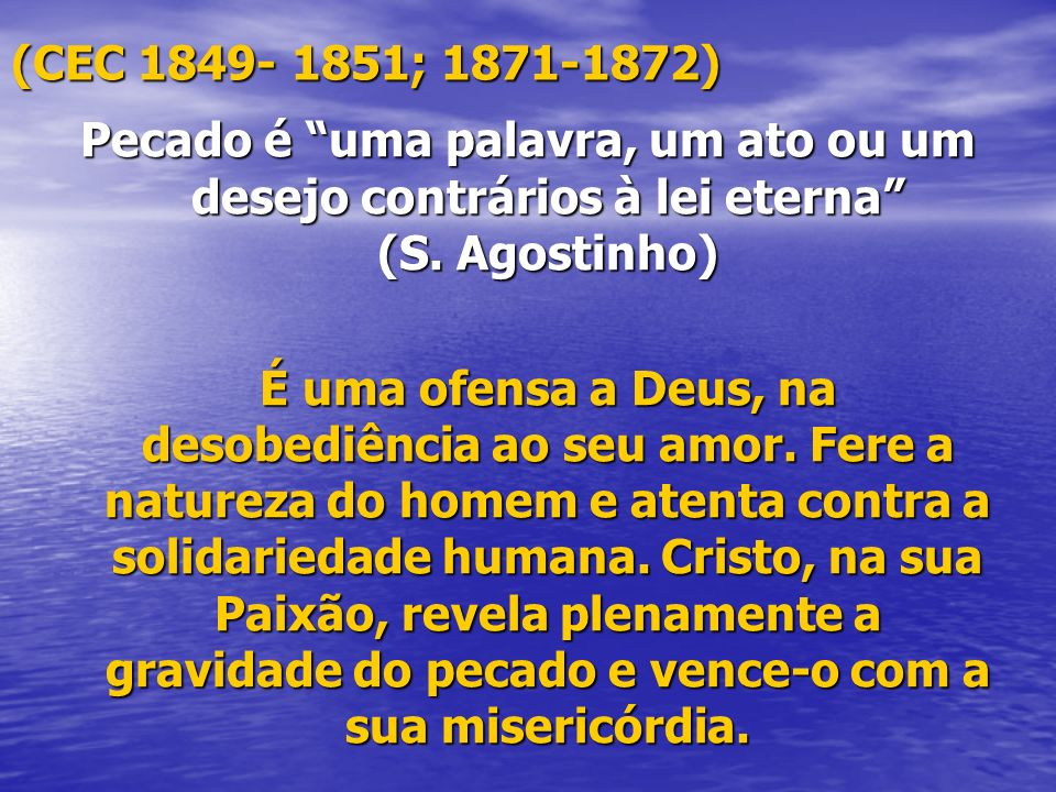 (CEC 1849- 1851; 1871-1872) Pecado é uma palavra, um ato ou um desejo contrários à lei eterna (S. Agostinho)