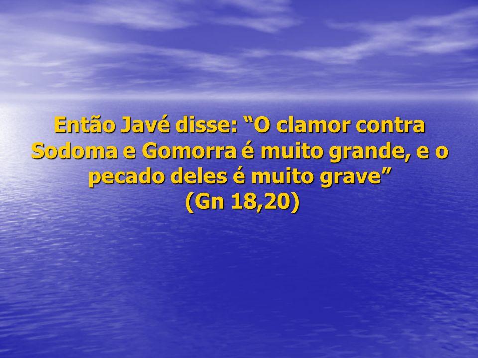 Então Javé disse: O clamor contra Sodoma e Gomorra é muito grande, e o pecado deles é muito grave (Gn 18,20)
