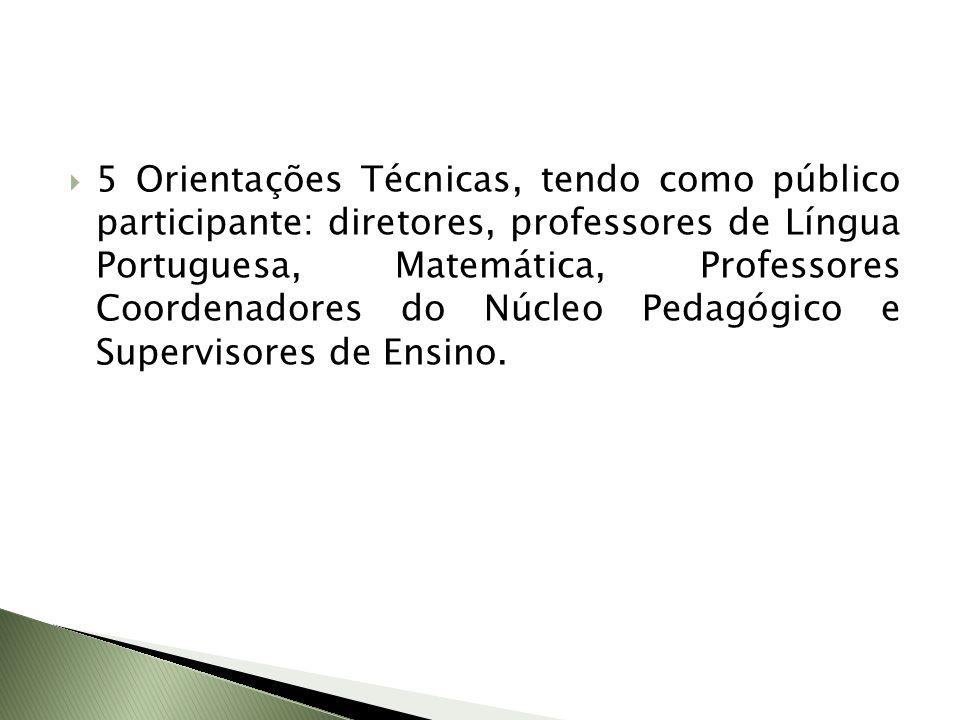 5 Orientações Técnicas, tendo como público participante: diretores, professores de Língua Portuguesa, Matemática, Professores Coordenadores do Núcleo Pedagógico e Supervisores de Ensino.