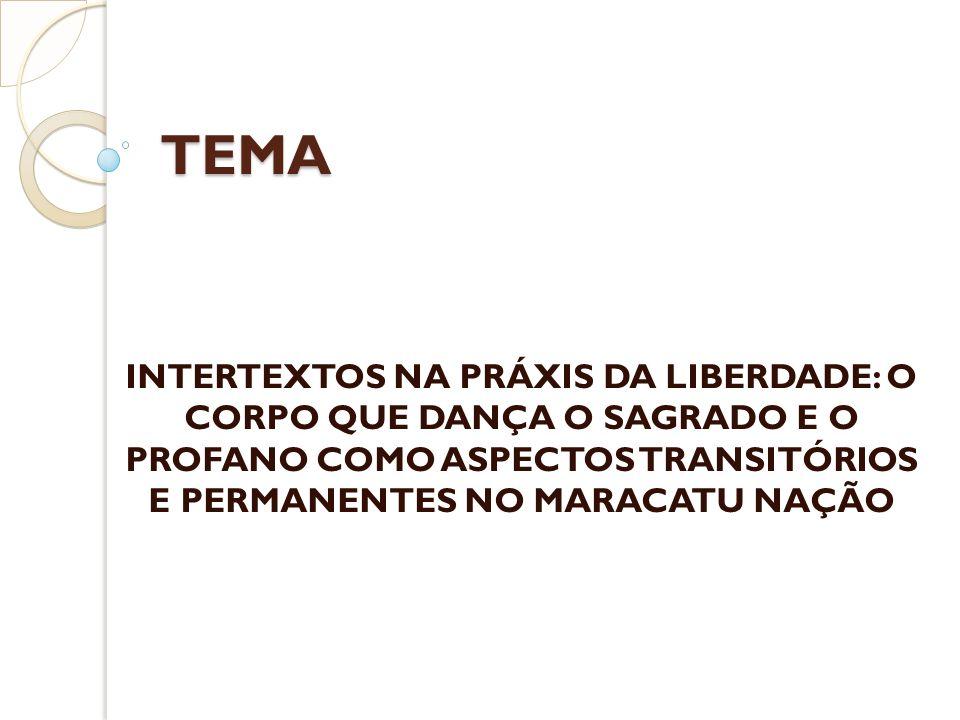 TEMA INTERTEXTOS NA PRÁXIS DA LIBERDADE: O CORPO QUE DANÇA O SAGRADO E O PROFANO COMO ASPECTOS TRANSITÓRIOS E PERMANENTES NO MARACATU NAÇÃO.
