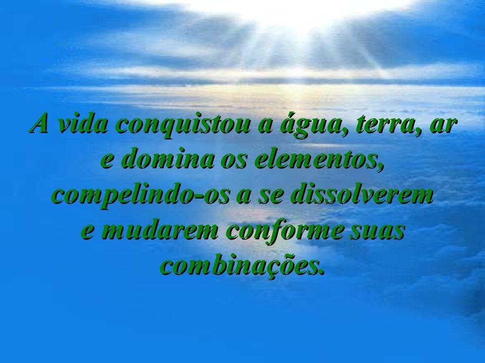 A vida conquistou a água, terra, ar e domina os elementos, compelindo-os a se dissolverem e mudarem conforme suas combinações.