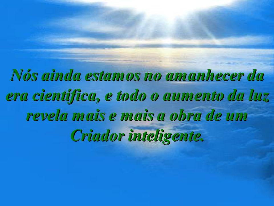 Nós ainda estamos no amanhecer da era científica, e todo o aumento da luz revela mais e mais a obra de um Criador inteligente.