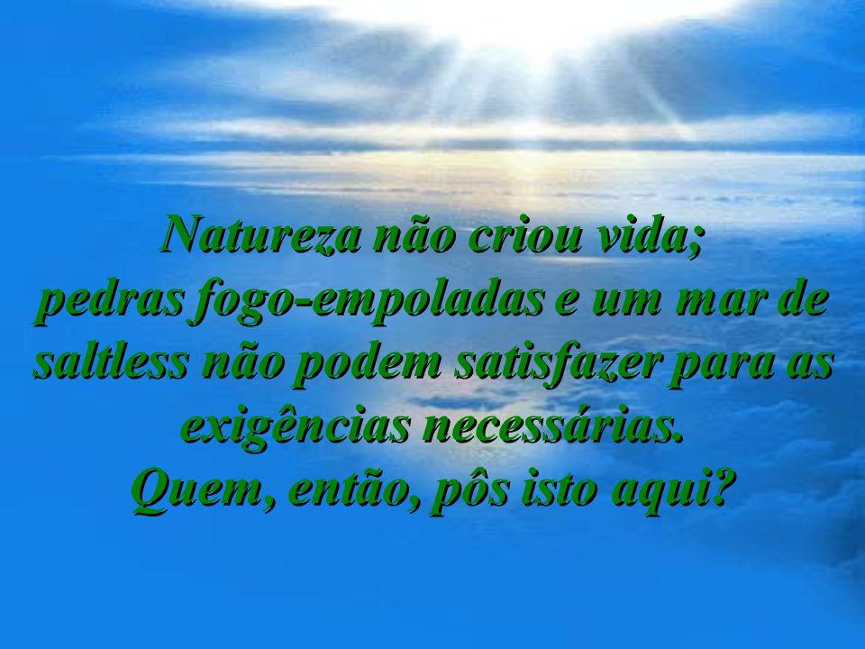 Natureza não criou vida; pedras fogo-empoladas e um mar de saltless não podem satisfazer para as exigências necessárias.