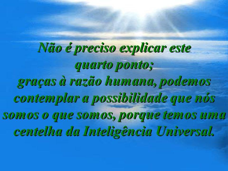 Não é preciso explicar este quarto ponto; graças à razão humana, podemos contemplar a possibilidade que nós somos o que somos, porque temos uma centelha da Inteligência Universal.