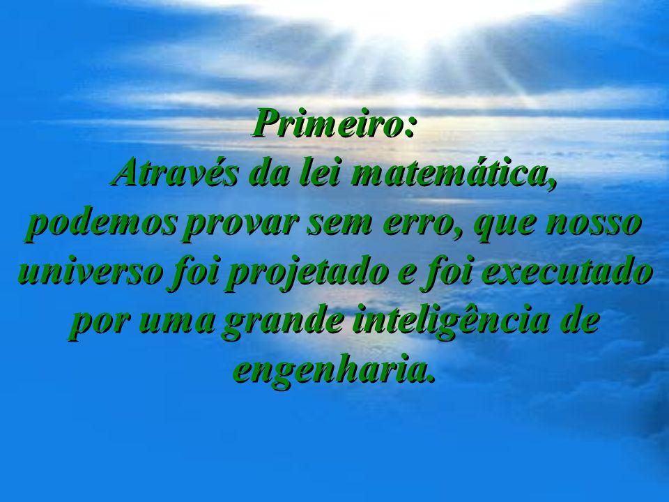 Primeiro: Através da lei matemática, podemos provar sem erro, que nosso universo foi projetado e foi executado por uma grande inteligência de engenharia.
