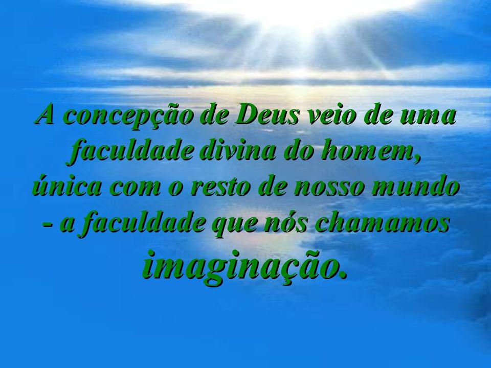 A concepção de Deus veio de uma faculdade divina do homem, única com o resto de nosso mundo - a faculdade que nós chamamos imaginação.