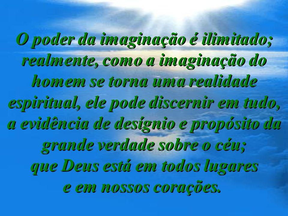 O poder da imaginação é ilimitado; realmente, como a imaginação do homem se torna uma realidade espiritual, ele pode discernir em tudo, a evidência de desígnio e propósito da grande verdade sobre o céu; que Deus está em todos lugares e em nossos corações.