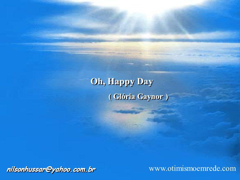 Oh, Happy Day www.otimismoemrede.com nilsonhussar@yahoo.com.br