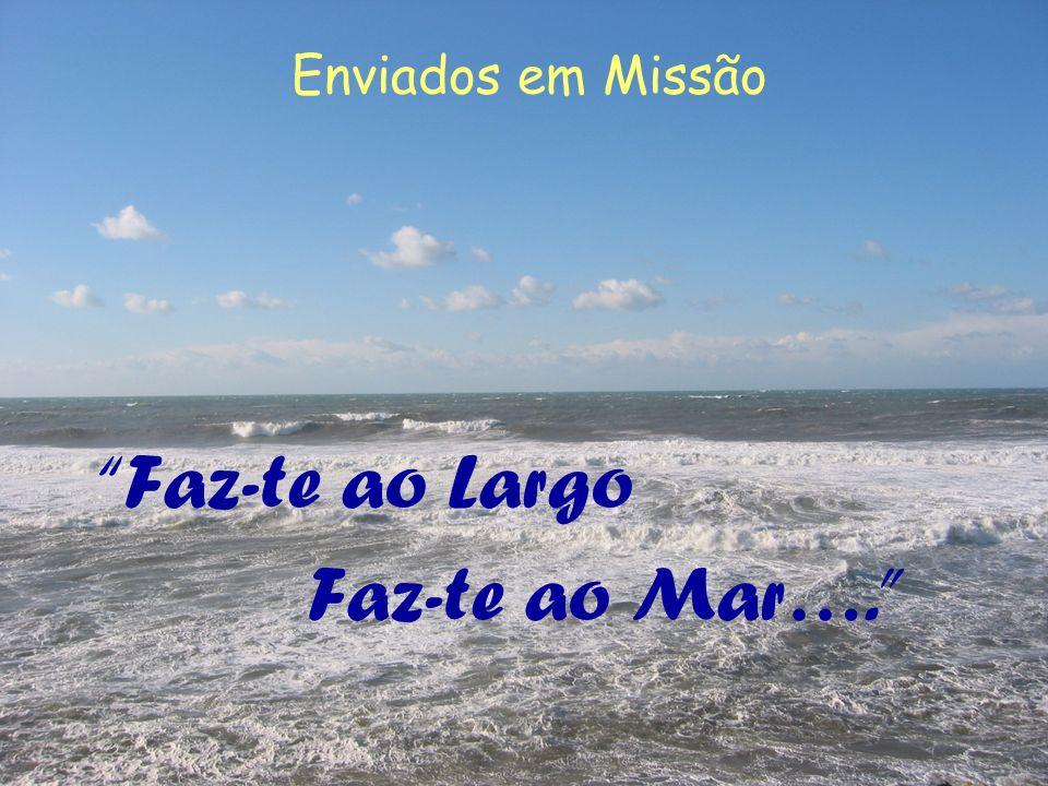 Enviados em Missão Faz-te ao Largo Faz-te ao Mar….