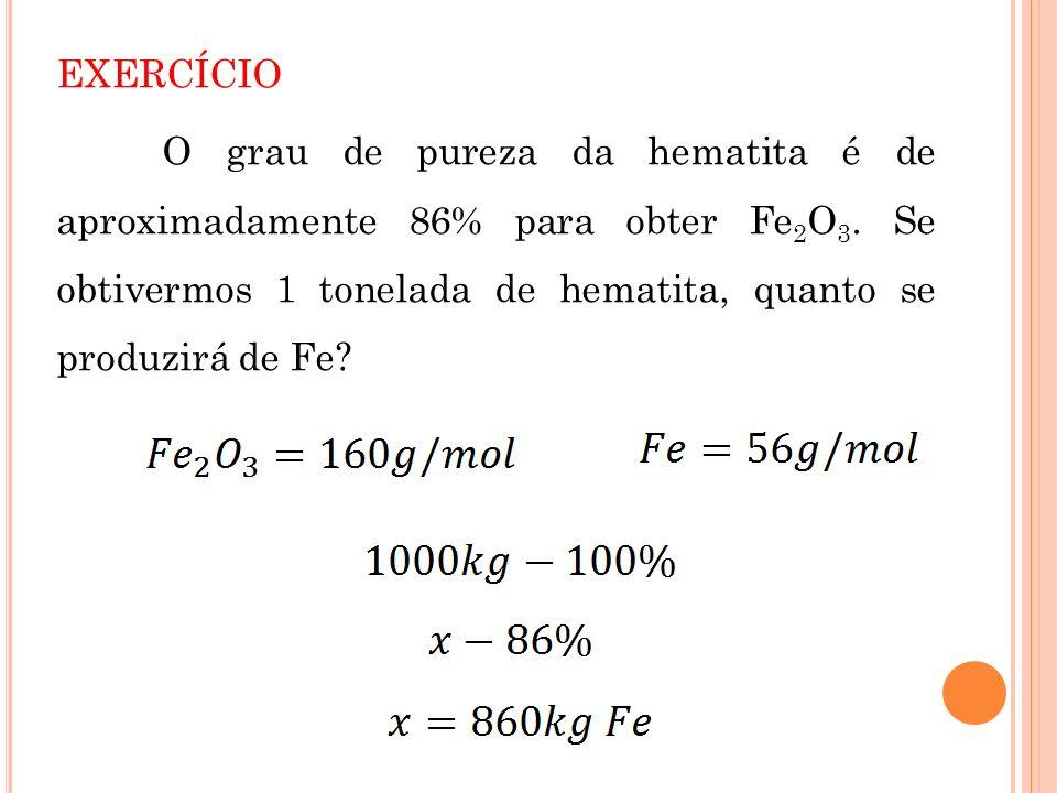 EXERCÍCIO O grau de pureza da hematita é de aproximadamente 86% para obter Fe2O3.