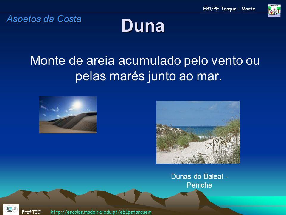 Duna Monte de areia acumulado pelo vento ou pelas marés junto ao mar.