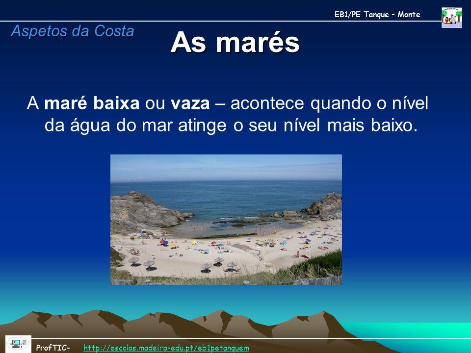EB1/PE Tanque - Monte As marés. Aspetos da Costa. A maré baixa ou vaza – acontece quando o nível da água do mar atinge o seu nível mais baixo.