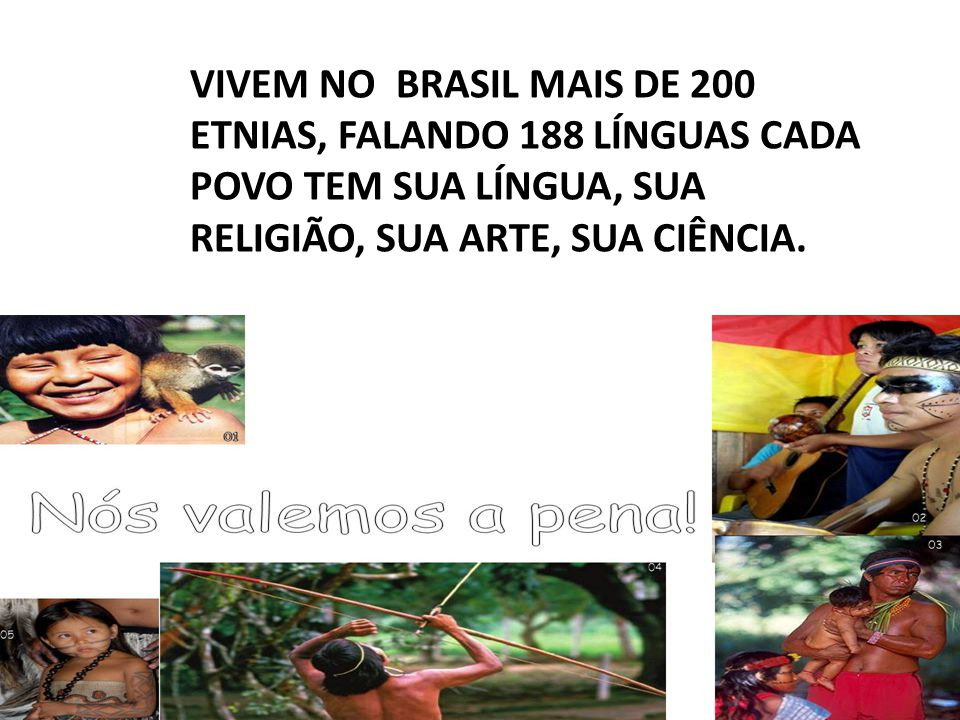 VIVEM NO BRASIL MAIS DE 200 ETNIAS, FALANDO 188 LÍNGUAS CADA POVO TEM SUA LÍNGUA, SUA RELIGIÃO, SUA ARTE, SUA CIÊNCIA.