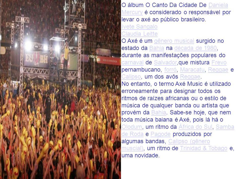 O álbum O Canto Da Cidade De Daniela Mercury é considerado o responsável por levar o axé ao público brasileiro.