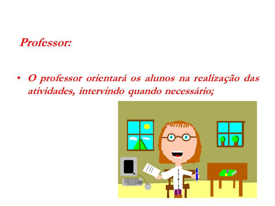 Professor:O professor orientará os alunos na realização das atividades, intervindo quando necessário;