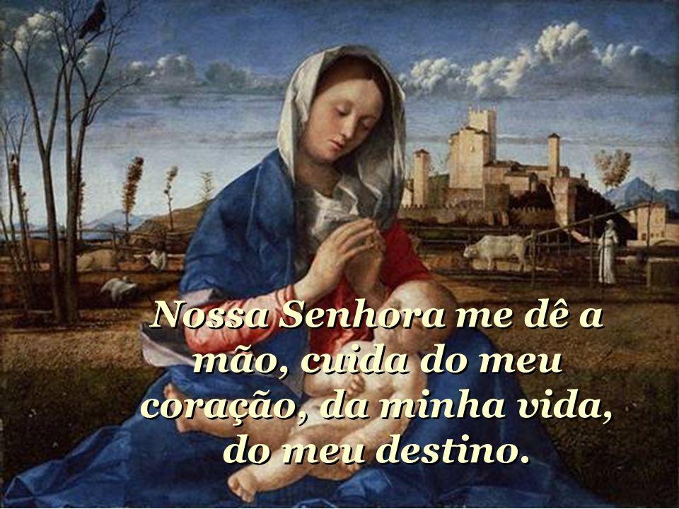 Nossa Senhora me dê a mão, cuida do meu coração, da minha vida, do meu destino.