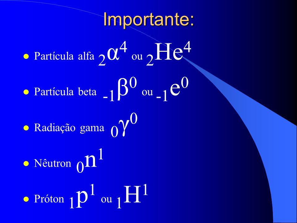 Importante: Partícula alfa 2α4 ou 2He4 Partícula beta -1β0 ou -1e0