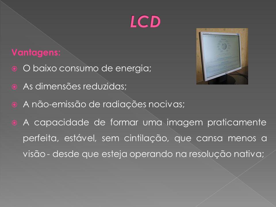 LCD Vantagens: O baixo consumo de energia; As dimensões reduzidas;