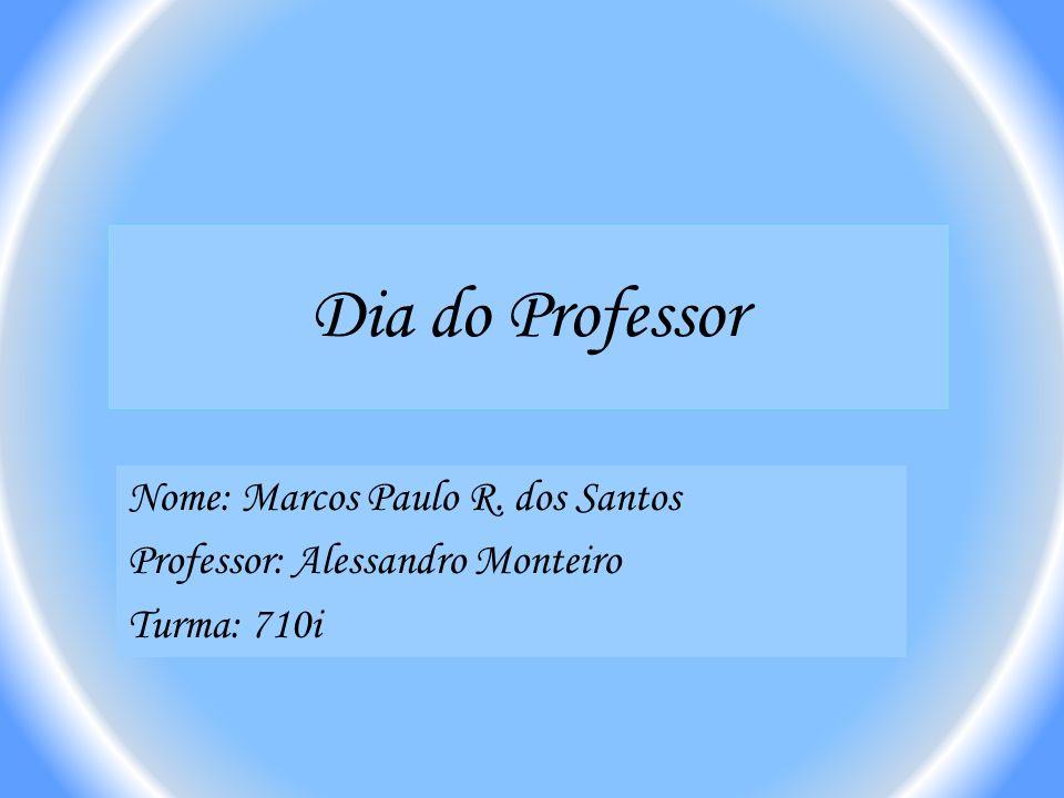 Dia do Professor Nome: Marcos Paulo R. dos Santos