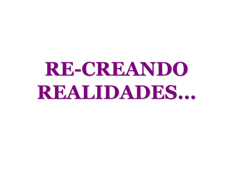 RE-CREANDO REALIDADES...