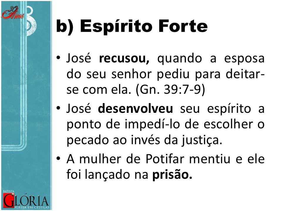 b) Espírito Forte José recusou, quando a esposa do seu senhor pediu para deitar-se com ela. (Gn. 39:7-9)