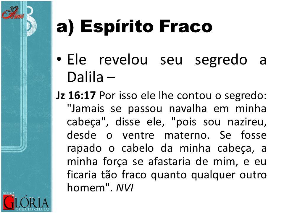 a) Espírito Fraco Ele revelou seu segredo a Dalila –