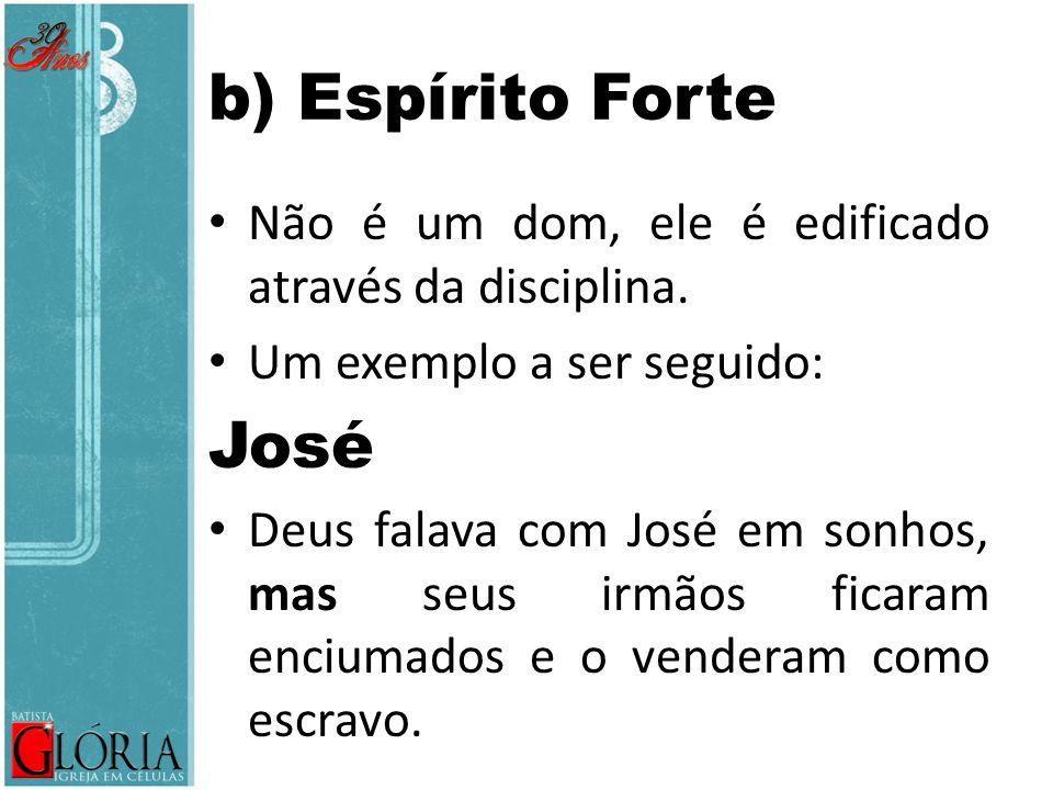 b) Espírito Forte Não é um dom, ele é edificado através da disciplina. Um exemplo a ser seguido: José.