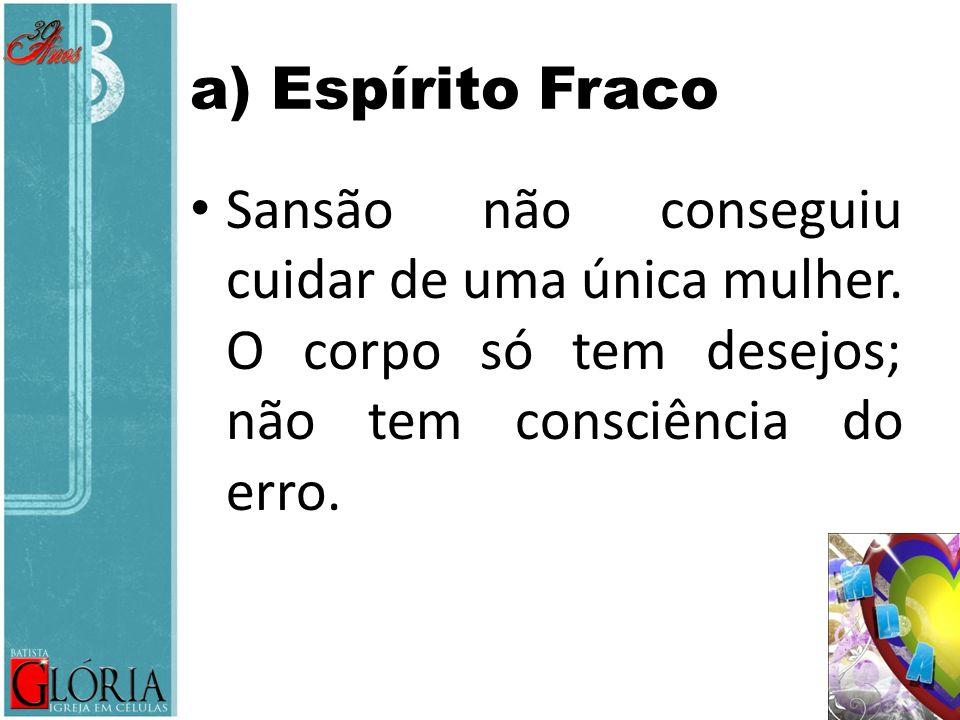 a) Espírito Fraco Sansão não conseguiu cuidar de uma única mulher.