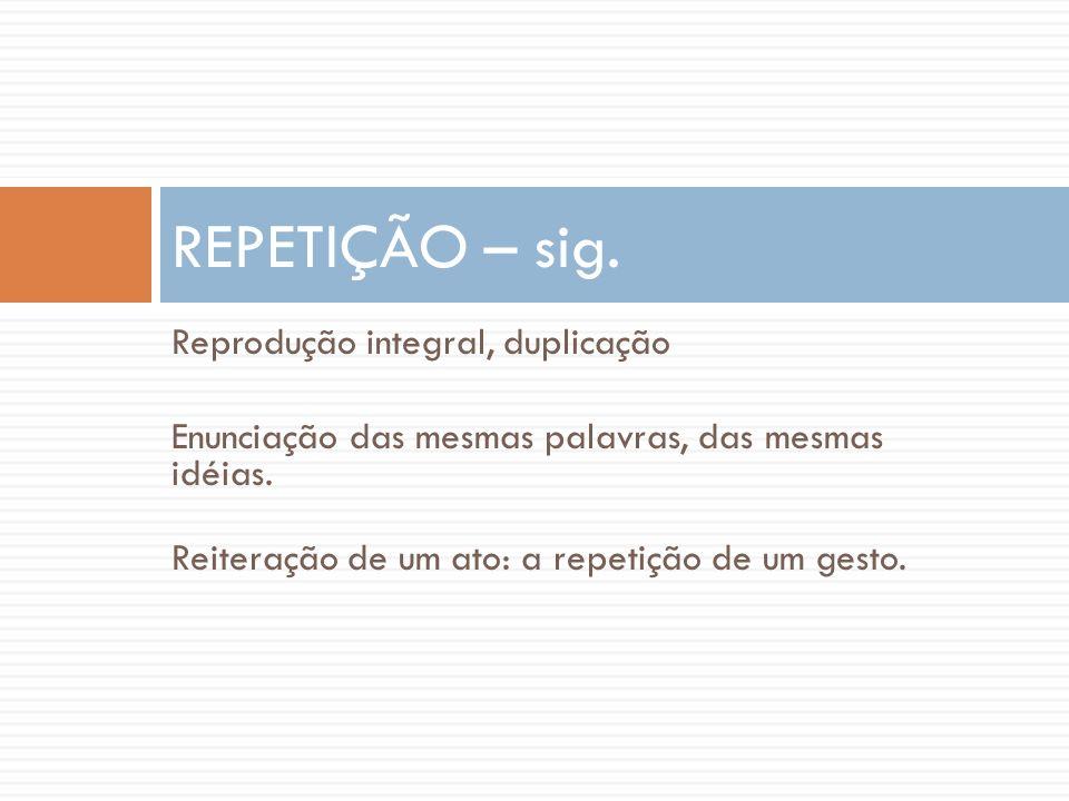REPETIÇÃO – sig. Reprodução integral, duplicação