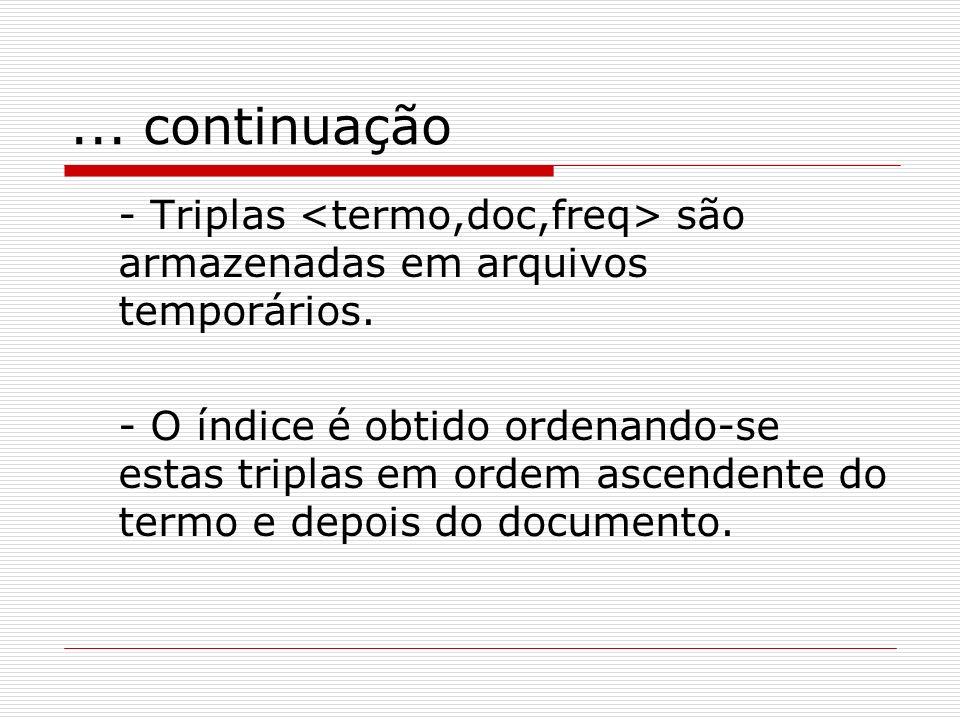 ... continuação - Triplas <termo,doc,freq> são armazenadas em arquivos temporários.
