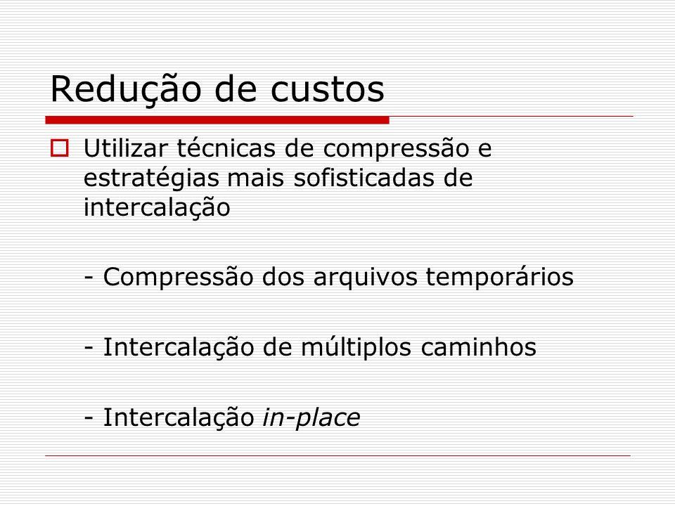 Redução de custos Utilizar técnicas de compressão e estratégias mais sofisticadas de intercalação. - Compressão dos arquivos temporários.