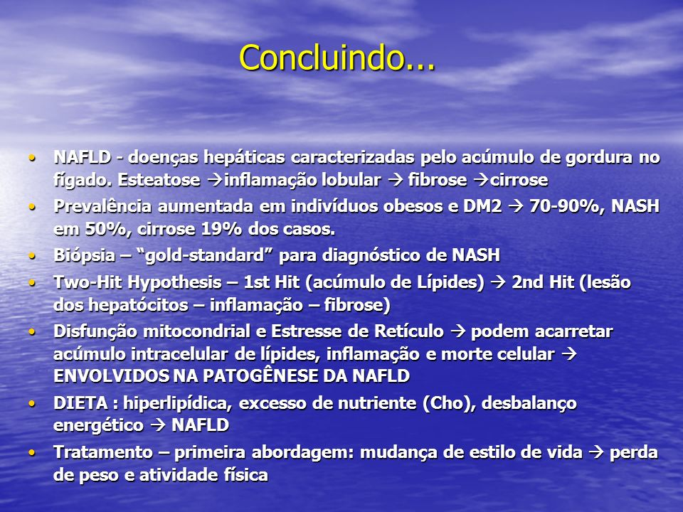 Concluindo...NAFLD - doenças hepáticas caracterizadas pelo acúmulo de gordura no fígado. Esteatose inflamação lobular  fibrose cirrose.