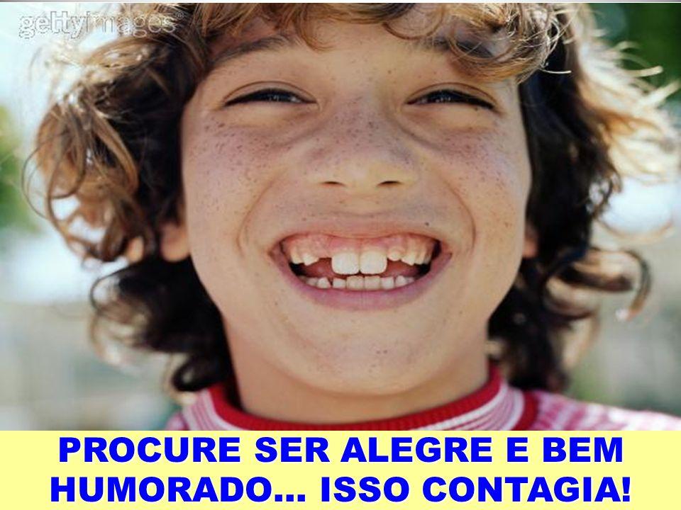 PROCURE SER ALEGRE E BEM HUMORADO… ISSO CONTAGIA!