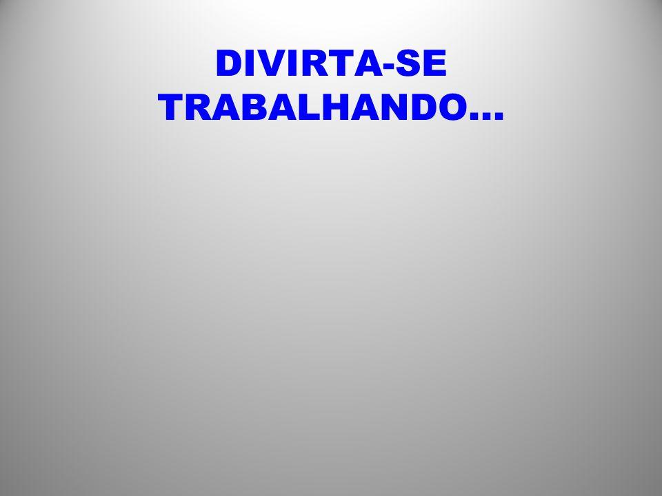 DIVIRTA-SE TRABALHANDO...