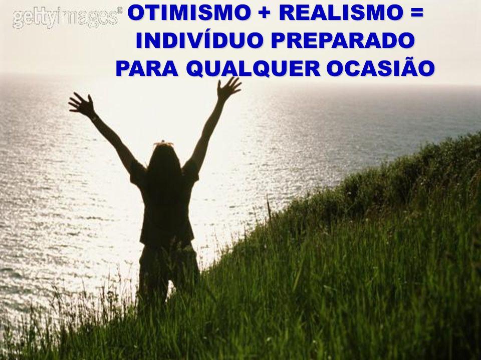 OTIMISMO + REALISMO = INDIVÍDUO PREPARADO PARA QUALQUER OCASIÃO