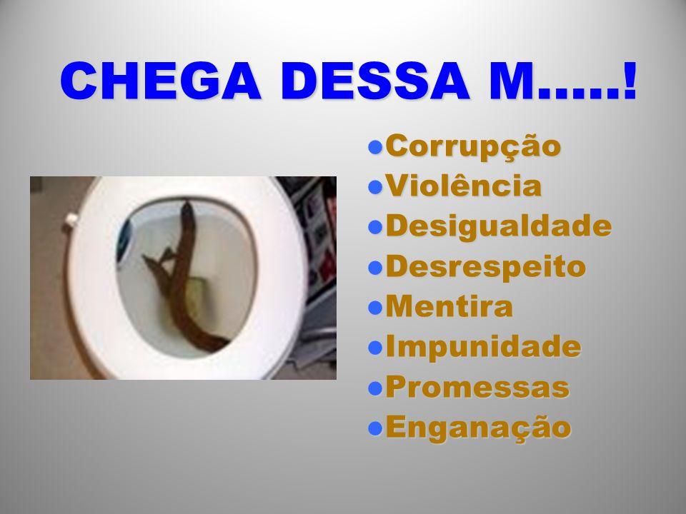 CHEGA DESSA M…..! Corrupção Violência Desigualdade Desrespeito Mentira