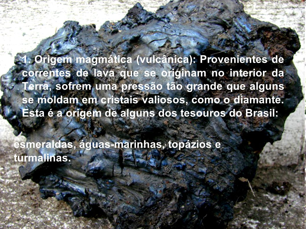 1. Origem magmática (vulcânica): Provenientes de correntes de lava que se originam no interior da Terra, sofrem uma pressão tão grande que alguns se moldam em cristais valiosos, como o diamante. Esta é a origem de alguns dos tesouros do Brasil: