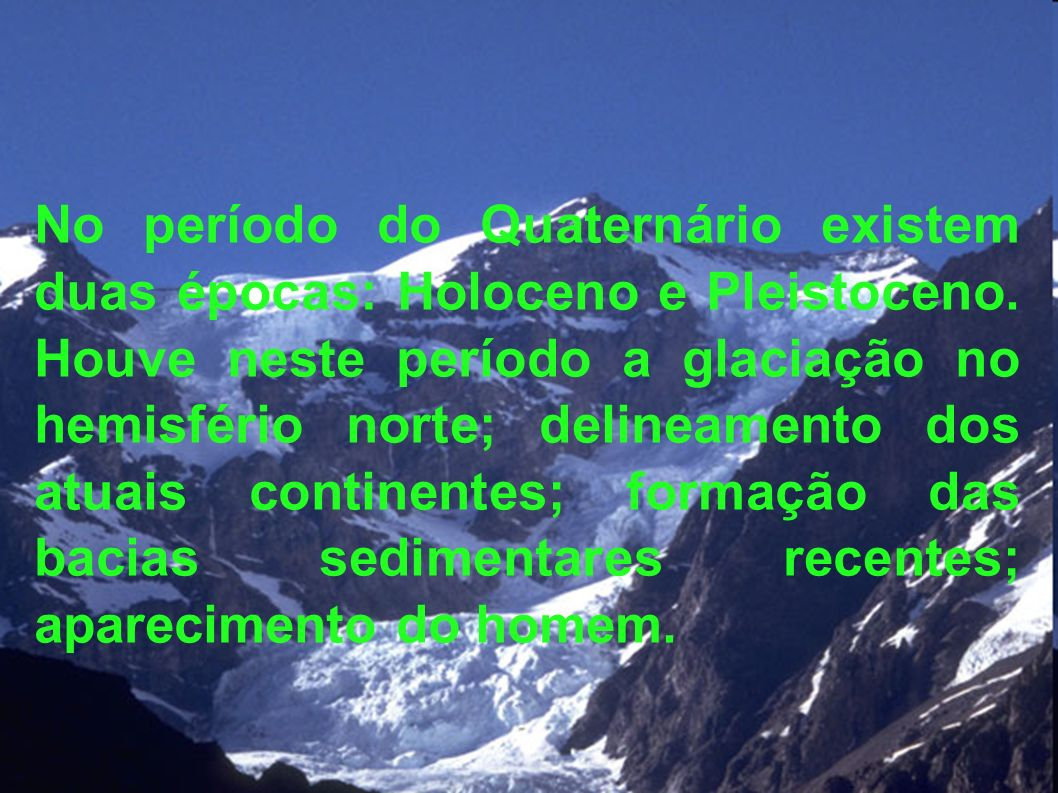 No período do Quaternário existem duas épocas: Holoceno e Pleistoceno