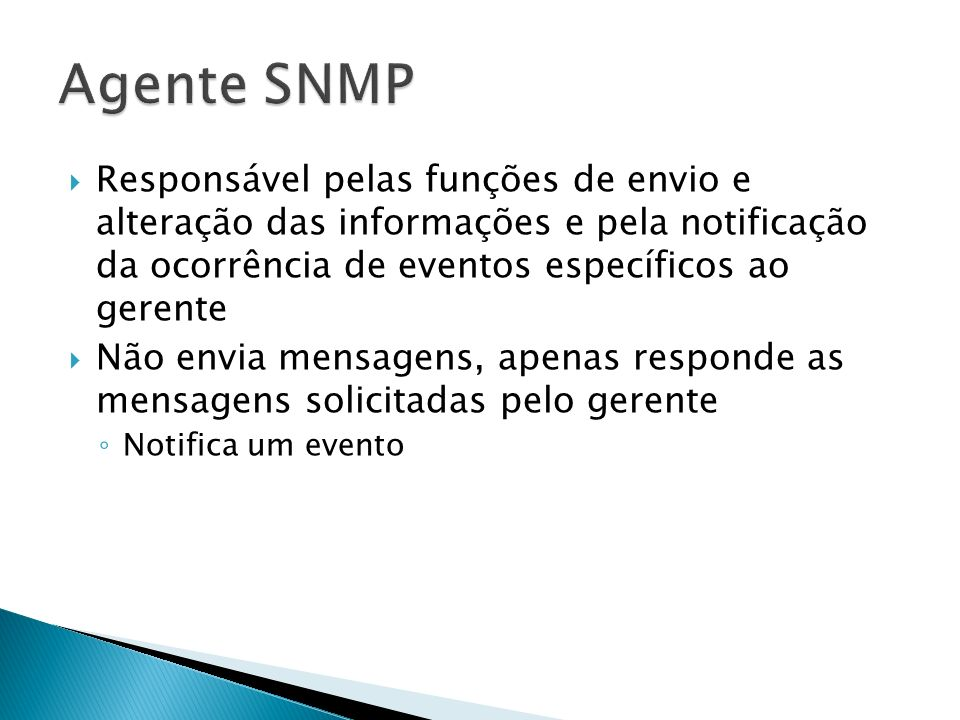 Agente SNMPResponsável pelas funções de envio e alteração das informações e pela notificação da ocorrência de eventos específicos ao gerente.
